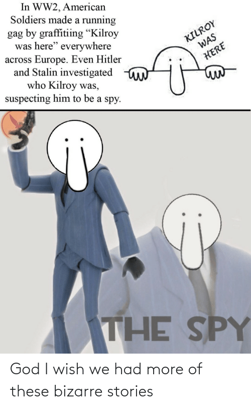 "gag: In WW2, American  Soldiers made a running  gag by graffitiing ""Kilroy  was here"" everywhere  across Europe. Even Hitler  and Stalin investigated  who Kilroy was,  suspecting him to be a spy.  KILROY  WAS  HERE  THE SPY God I wish we had more of these bizarre stories"