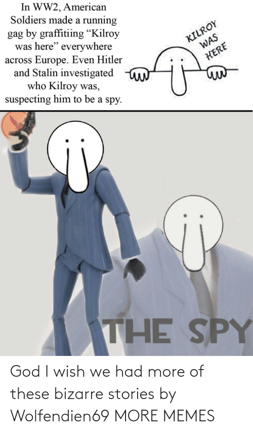 "God I: In WW2, American  Soldiers made a running  gag by graffitiing ""Kilroy  was here"" everywhere  across Europe. Even Hitler  and Stalin investigated  who Kilroy was,  suspecting him to be a spy.  KILROY  WAS  HERE  THE SPY God I wish we had more of these bizarre stories by Wolfendien69 MORE MEMES"