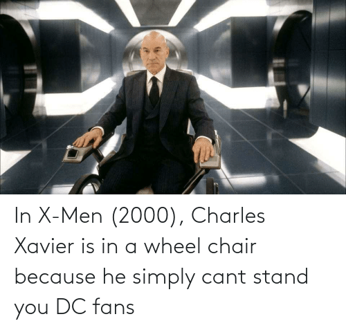 wheel: In X-Men (2000), Charles Xavier is in a wheel chair because he simply cant stand you DC fans
