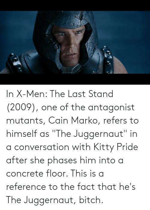 "concrete: In X-Men: The Last Stand (2009), one of the antagonist mutants, Cain Marko, refers to himself as ""The Juggernaut"" in a conversation with Kitty Pride after she phases him into a concrete floor. This is a reference to the fact that he's The Juggernaut, bitch."