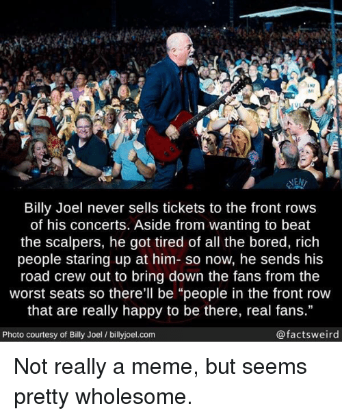 "Front Row: IN7  #1  las  NEN  Billy Joel never sells tickets to the front rows  of his concerts. Aside from wanting to beat  the scalpers, he got tired of all the bored, rich  people staring up at him- so now, he sends his  road crew out to bring down the fans from the  worst seats so there'll be ""people in the front row  that are really happy to be there, real fans.""  Photo courtesy of Billy Joel / billyjoel.com  @factsweird <p>Not really a meme, but seems pretty wholesome.</p>"