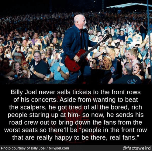 "Front Row: IN7  #1  las  NEN  Billy Joel never sells tickets to the front rows  of his concerts. Aside from wanting to beat  the scalpers, he got tired of all the bored, rich  people staring up at him- so now, he sends his  road crew out to bring down the fans from the  worst seats so there'll be ""people in the front row  that are really happy to be there, real fans.""  Photo courtesy of Billy Joel / billyjoel.com  @factsweird"
