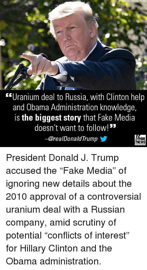 """Fake, Hillary Clinton, and Memes: Inages  """"Uranium deal to Russia, with Clinton help  and Obama Administration knowledge,  is the biggest story that Fake Media  doesn't want to follow! """"  ー@realDonaldTrump步  FOX  NEWS President Donald J. Trump accused the """"Fake Media"""" of ignoring new details about the 2010 approval of a controversial uranium deal with a Russian company, amid scrutiny of potential """"conflicts of interest"""" for Hillary Clinton and the Obama administration."""