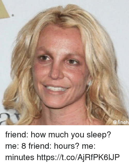 Girl Memes, Sleep, and How: @inah friend: how much you sleep? me: 8 friend: hours? me: minutes https://t.co/AjRfPK6lJP