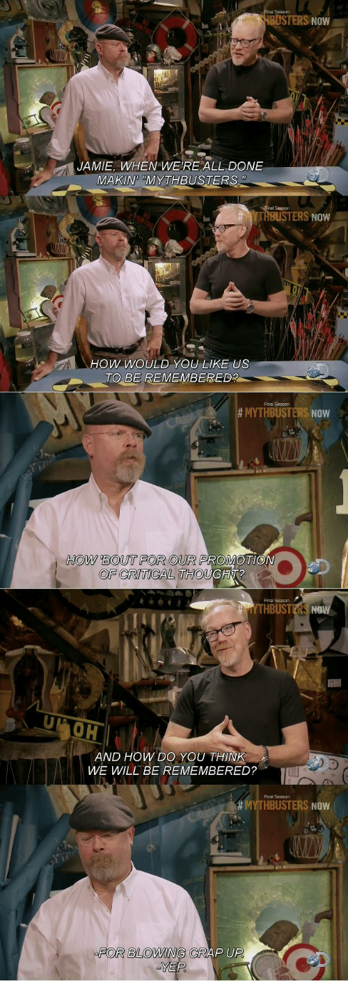 MythBusters: inal Season  BUSTERS NOW  JAMIE, WHEN WE'RE ALL DONE  MAKIN MYTHBUSTERS  TI  YTRBUSTERS NOW  Ow WoULD YOU LIKE US  TO BE REMEMBERED?  Final Season  # MYTHBUSTERS NOW  HOW BOUT FOR OUR PROMOTIO  OF CRITICAL THOUGH?  Finai Season  THBUSTERS NOW  OH  AND HOW DO YOU THINK  WWE WILL BE REMEMBERED?  Final Season  HBUSTERS NOW  FOR BLOWING CRAP UP  YEP