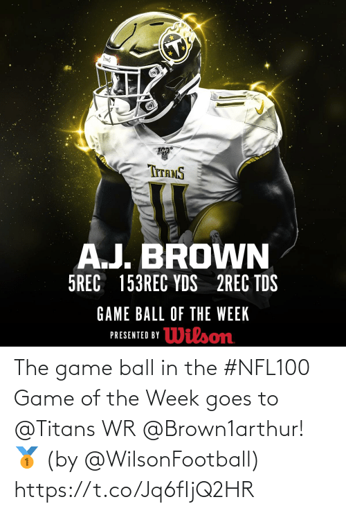 Memes, The Game, and Game: INANS  TITANS  A.J. BROWN  5REC 153REC YDS 2REC TDS  GAME BALL OF THE WEEK  Wilson  PRESENTED BY The game ball in the #NFL100 Game of the Week goes to @Titans WR @Brown1arthur! 🥇  (by @WilsonFootball) https://t.co/Jq6fIjQ2HR
