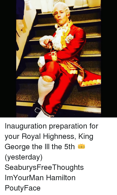 Memes, 🤖, and Hamilton: Inauguration preparation for your Royal Highness, King George the lll the 5th 👑 (yesterday) SeaburysFreeThoughts ImYourMan Hamilton PoutyFace