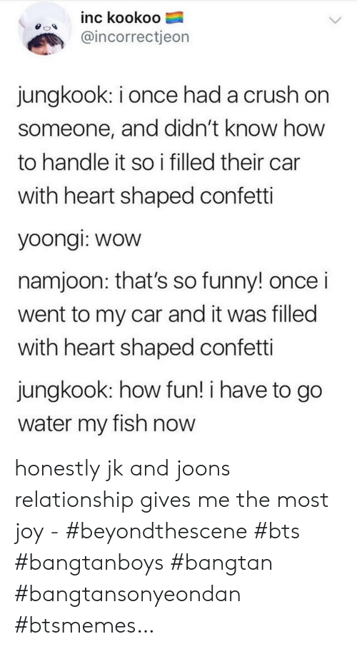 Crush, Funny, and Wow: inc kookoo  @incorrectjeon  jungkook: i once had a crush on  someone, and didn't know how  to handle it so i filled their car  with heart shaped confetti  yoongi: wow  namjoon: that's so funny! once i  went to my car and it was filled  with heart shaped confetti  jungkook: how fun! i have to go  water my fish now honestly jk and joons relationship gives me the most joy - #beyondthescene #bts #bangtanboys #bangtan #bangtansonyeondan #btsmemes…