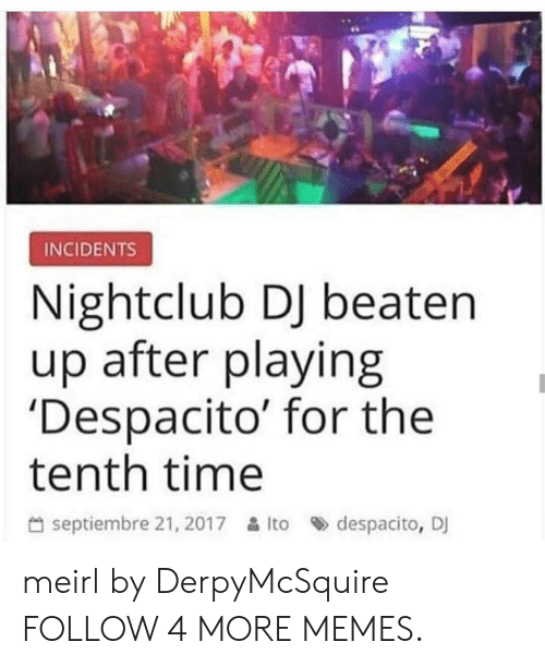 Dank, Memes, and Reddit: INCIDENTS  Nightclub DJ beaten  up after playing  'Despacito' for the  tenth time  septiembre 21, 2017Ito  despacito, DJ meirl by DerpyMcSquire FOLLOW 4 MORE MEMES.