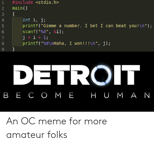 "amateur:  #include <stdio.h  main)  1  3  int i, j;  printf(""Gimme a number. I bet I can beat you!\n"");  scanf(""d"", &i);  j = i  printf(""sd\nHaha, I won!!!\n "", j);  1;  DETROIT  в Е СОМЕ НU мАN An OC meme for more amateur folks"