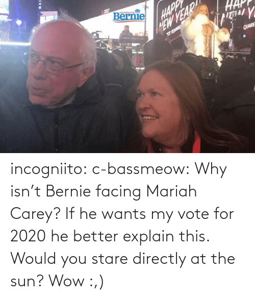 Vote For: incogniito:  c-bassmeow: Why isn't Bernie facing Mariah Carey? If he wants my vote for 2020 he better explain this.    Would you stare directly at the sun?    Wow :,)