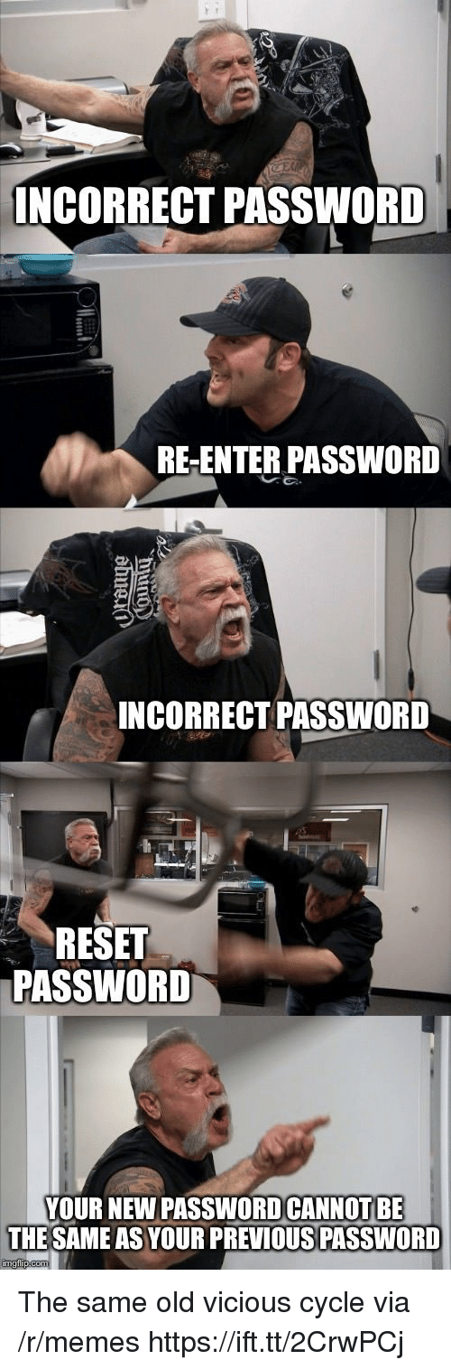Incorrect Password: INCORRECT PASSWORD  RE-ENTER PASSWORD  INCORRECT PASSWORD  RESET  PASSWORD  YOUR NEW PASSWOD CANNOT BE  THE SAME AS YOUR PREVIOUS PASSWORD The same old vicious cycle via /r/memes https://ift.tt/2CrwPCj