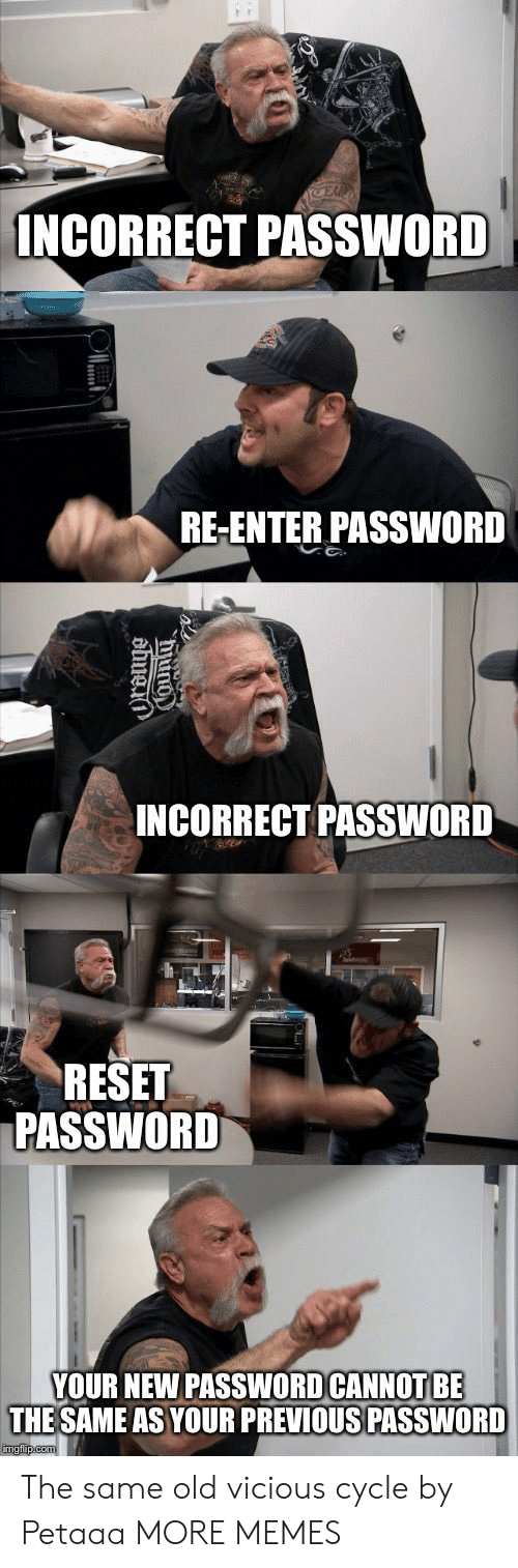 Incorrect Password: INCORRECT PASSWORD  RE-ENTER PASSWORD  INCORRECT PASSWORD  RESET  PASSWORD  YOUR NEW PASSWOD CANNOT BE  THE SAME AS YOUR PREVIOUS PASSWORD The same old vicious cycle by Petaaa MORE MEMES
