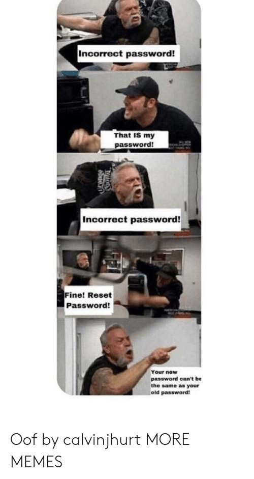 Incorrect Password: Incorrect password!  That IS my  password!  Incorrect password!  Fine! Reset  Password!  Your new  password can't be  the same as your  old password Oof by calvinjhurt MORE MEMES