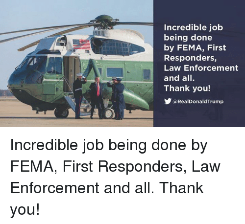 Thank You, Job, and Fema: Incredible job  being done  by FEMA, First  Responders,  Law Enforcement  and all.  Thank you!  @RealDonaldTrump Incredible job being done by FEMA, First Responders, Law Enforcement and all. Thank you!