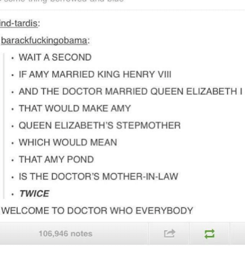 Elizabeth I: ind-tardis:  barackfuckingobama:  WAIT A SECOND  IF AMY MARRIED KING HENRY VIII  AND THE DOCTOR MARRIED QUEEN ELIZABETH I  THAT WOULD MAKE AMY  QUEEN ELIZABETH'S STEPMOTHER  WHICH WOULD MEAN  THAT AMY POND  IS THE DOCTOR'S MOTHER-IN-LAW  TWICE  WELCOME TO DOCTOR WHO EVERYBODY  106,946 notes