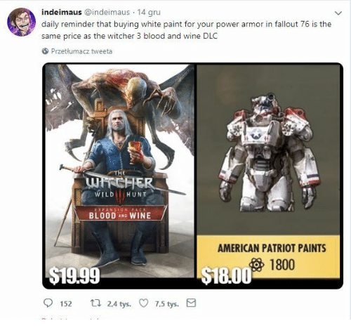 Daily Reminder: indeimaus @indeimaus 14 gru  daily reminder that buying white paint for your power armor in fallout 76 is the  same price as the witcher 3 blood and wine DLC  Przetlumacz tweeta  WILD HUNT  BLOOD AND WINE  AMERICAN PATRIOT PAINTS  1800  $19.99  18.00  152 t 24 tys. 7.5 tys.