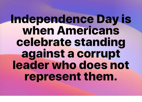Independence Day: Independence Day is  when Americans  celebrate standing  against a corrupt  leader who does not  represent them