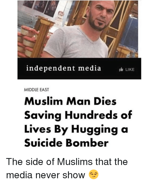 Suicide Bomber: independent media  LIKE  MIDDLE EAST  Muslim Man Dies  Saving Hundreds of  Lives By Hugging a  Suicide Bomber The side of Muslims that the media never show 😏