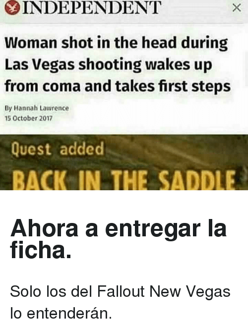 shot in the head: INDEPENDENT  Woman shot in the head during  Las Vegas shooting wakes up  from coma and takes first steps  By Hannah Lawrence  15 October 2017  Quest added  BACK IN THE SADDLE <h2>Ahora a entregar la ficha.</h2><p>Solo los del Fallout New Vegas lo entenderán.</p>