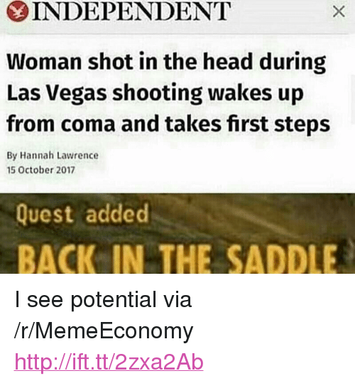 """shot in the head: INDEPENDENT  Woman shot in the head during  Las Vegas shooting wakes up  from coma and takes first steps  By Hannah Lawrence  5 October 2017  Quest added  BACK IN THE SADDLE <p>I see potential via /r/MemeEconomy <a href=""""http://ift.tt/2zxa2Ab"""">http://ift.tt/2zxa2Ab</a></p>"""