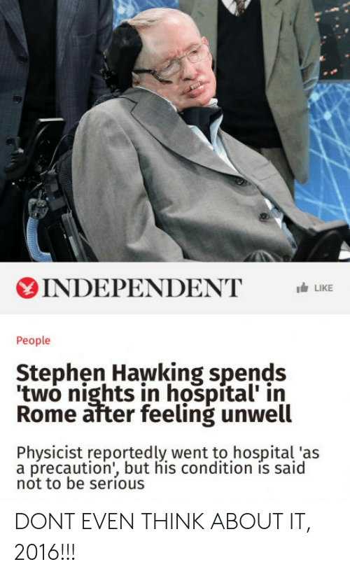 precaution: INDEPENDENTLIKE  People  Stephen Hawking spends  two nights in hospital' in  Rome after feeling unwell  Physicist reportedly went to hospital 'as  a precaution', but his condition is said  not to be serious DONT EVEN THINK ABOUT IT, 2016!!!