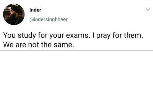 pray: Inder  @indersinghheer  You study for your exams. I pray for them.  We are not the same.