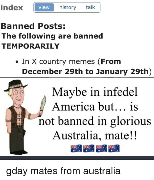 Country Memes: index view  view  history talk  Banned Posts:  The following are banned  TEMPORARILY  . In X country memes (From  December 29th to January 29th)  Maybe in  America but... is  infedel  not banned in glorious  Australia, mate!!