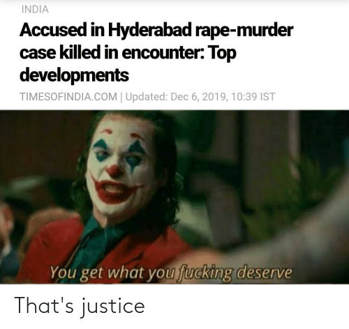 Fucking, India, and Justice: INDIA  Accused in Hyderabad rape-murder  case killed in encounter: Top  developments  TIMESOFINDIA.COM | Updated: Dec 6, 2019, 10:39 IST  You get what you fucking deserve That's justice