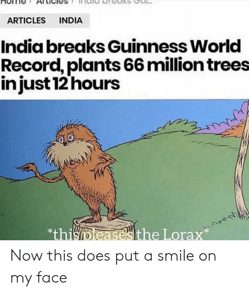 lorax: INDIA  ARTICLES  India breaks Guinness World  Record, plants 66 million trees  injust 12 hours  *thisleasesthe Lorax Now this does put a smile on my face