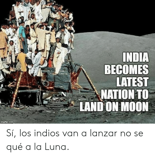 India, Moon, and Com: INDIA  BECOMES  LATEST  ΜΑΠΟΝΤ  LAND ON MOON  imgfip.com Sí, los indios van a lanzar no se qué a la Luna.