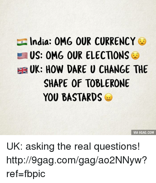 You Bastards: India: OMG OUR CURRENCY  US: OMG OUR ELECTIONS  SHAPE OF TOBLERONE  YOU BASTARDS  VIA GAG.COM UK: asking the real questions! http://9gag.com/gag/ao2NNyw?ref=fbpic