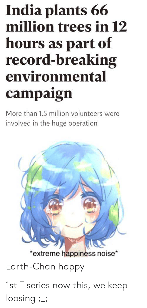 Earth, Happy, and India: India plants 66  million trees in 12  hours as part of  record-breaking  environmental  campaign  More than 1.5 million volunteers were  involved in the huge operation  *extreme happiness noise*  Earth-Chan happy 1st T series now this, we keep loosing ;_;