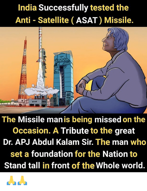 the nation: India Successfully tested the  Anti Satellite (ASAT) Missile.  The Missile man is being missed on the  Occasion. A Tribute to the great  Dr. APJ Abdul Kalam Sir. The man who  set a foundation for the Nation to  Stand tall in front of the Whole world. 🙏🙏