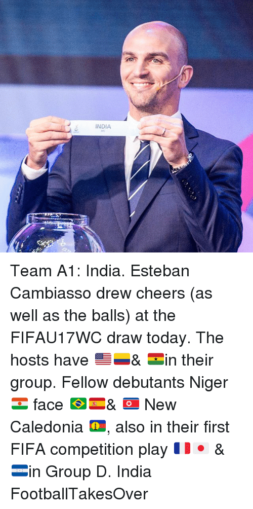 niger: INDIA Team A1: India. Esteban Cambiasso drew cheers (as well as the balls) at the FIFAU17WC draw today. The hosts have 🇺🇸🇨🇴& 🇬🇭in their group. Fellow debutants Niger 🇳🇪 face 🇧🇷🇪🇸& 🇰🇵 New Caledonia 🇳🇨, also in their first FIFA competition play 🇫🇷🇯🇵 & 🇭🇳in Group D. India FootballTakesOver