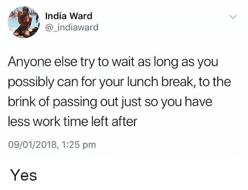 brink: India Ward  @ indiaward  Anyone else try to wait as long as you  possibly can for your lunch break, to the  brink of passing out just so you have  less work time left after  09/01/2018, 1:25 pm Yes