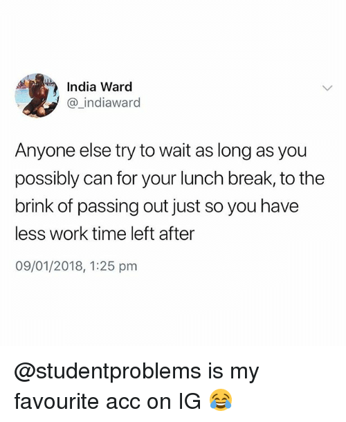brink: India Ward  @_indiaward  Anyone else try to wait as long as you  possibly can for your lunch break, to the  brink of passing out just so you have  less work time left after  09/01/2018, 1:25 pm @studentproblems is my favourite acc on IG 😂