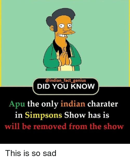 The Simpsons, Genius, and Indian: @indian_fact genius  DID YOU KNOVW  Apu the only indian charater  Simpsons Show has is  in  will be removed from the show