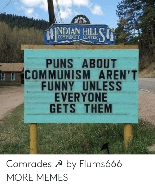 Community, Dank, and Funny: INDIAN HILL  COMMUNITY CENTER  PUNS ABOUT  COMMUNISM AREN'T  FUNNY UNLESS  EVERYONE  GETS THEM Comrades ☭ by Flums666 MORE MEMES