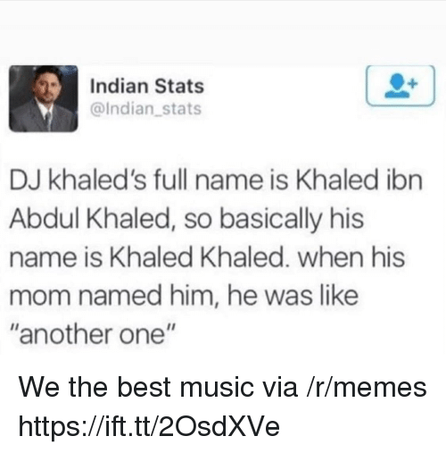 """Another One, Memes, and Music: Indian Stats  @Indian stats  DJ khaled's full name is Khaled ibn  Abdul Khaled, so basically his  name is Khaled Khaled. when his  mo  m named him, he was like  """"another one"""" We the best music via /r/memes https://ift.tt/2OsdXVe"""