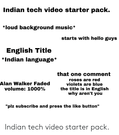 """Hello, Music, and Starter Packs: Indian tech video starter pack.  *loud background music*  starts with hello guys  English Title  *Indian language*  that one comment  roses are red  violets are blue  the title is in English  why aren't you  Alan Walker Faded  volume: 1000%  """"plz subscribe and press the like button"""" Indian tech video starter pack."""