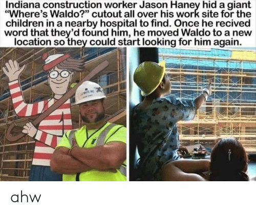 "Children, Work, and Giant: Indiana construction worker Jason Haney hida giant  ""Where's Waldo?"" cutout all over his work site for the  children in a nearby hospital to find. Once he recived  word that they'd found him, he moved Waldo to a new  location so they could start looking for him again. ahw"