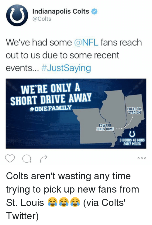 nfl fan: Indianapolis Colts  Colts  We've had some  a NFL  fans reach  out to us due to some recent  events  Just Saying  SHORT DRIVE AWAY  #ONE FAMILY  LUCAS OIL  STADIUM  EDWARD  JONES DOME  3 HOURS 48 MINS  240.7 MILES  O O O Colts aren't wasting any time trying to pick up new fans from St. Louis 😂😂😂 (via Colts' Twitter)