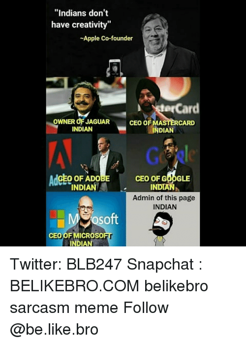 """MasterCard: """"Indians don't  have creativity""""  -Apple Co-founder  terCard  OWNER OF JAGUAR  INDIAN  CEO OF MASTERCARD  INDIAN  AdcEo oF ADo  CEO OF GOOGLE  INDIAN  Admin of this page  INDIAN  INDIANI  So  ft  CEO OF MICROso  INDIAN Twitter: BLB247 Snapchat : BELIKEBRO.COM belikebro sarcasm meme Follow @be.like.bro"""