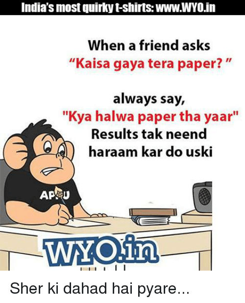 "υοθ: India's most quirky t-shirts: WWW.WYO.in  When a friend asks  ""Kaisa gaya tera paper?  always say,  ""Kya halwa paper tha yaar""  Results tak neend  haraam kar do uski  AP U  WAY Oina  I l I I I I Sher ki dahad hai pyare..."