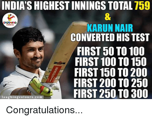 Karun Nair: INDIASHIGHEST INNINGS TOTAL 759  KARUN NAIR  CONVERTED HIS TEST  FIRST 50 TO 100  FIRST 100 TO 150  FIRST 150 TO 200  FIRST 200 TO 250  FIRST 250 TO 300  laughing colours.com Congratulations...