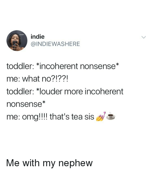 incoherent: indie  INDIEWASHERE  toddler: Kincoherent nonsense*  me: what no?!??!  toddler: *louder more incoherent  nonsense*  me: omg!!! that's tea  sis Me with my nephew