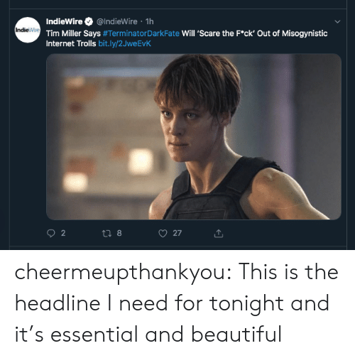 Beautiful, Gif, and Internet: IndieWire @IndieWire 1h  IndieWre Tim Miller Says #Terminator DarkFate Will 'Scare the F*ck' Out of Misogynistic  Internet Trolls bit.ly/2JweEvK  2  27  t8 cheermeupthankyou:  This is the headline I need for tonight and it's essential and beautiful
