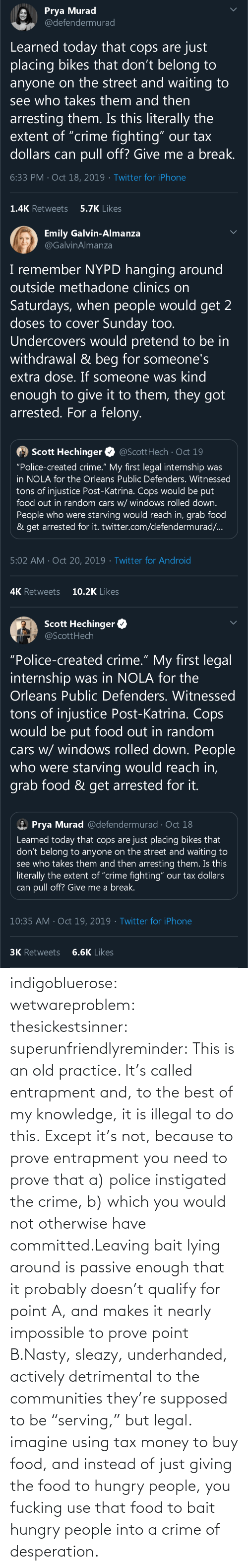 "Police: indigobluerose: wetwareproblem:  thesickestsinner:  superunfriendlyreminder:   This is an old practice.    It's called entrapment and, to the best of my knowledge, it is illegal to do this.  Except it's not, because to prove entrapment you need to prove that a) police instigated the crime, b) which you would not otherwise have committed.Leaving bait lying around is passive enough that it probably doesn't qualify for point A, and makes it nearly impossible to prove point B.Nasty, sleazy, underhanded, actively detrimental to the communities they're supposed to be ""serving,"" but legal.  imagine using tax money to buy food, and instead of just giving the food to hungry people, you fucking use that food to bait hungry people into a crime of desperation."