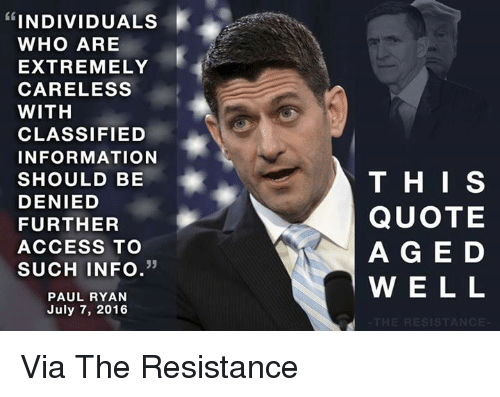 classifieds: INDIVIDUALS  WHO ARE  EXTREMELY  CARELESS  WITH  CLASSIFIED  INFORMATION  SHOULD BE  DENIED  FURTHER  ACCESS TO  33  SUCH INFO  PAUL RYAN  July 7, 2016  THIS  QUOTE  A G E D  W E L L  RESIST Via The Resistance